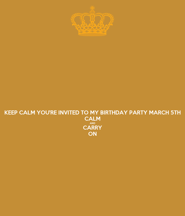 KEEP CALM YOU'RE INVITED TO MY BIRTHDAY PARTY MARCH 5TH CALM AND CARRY ON