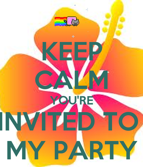 KEEP CALM YOU'RE INVITED TO  MY PARTY