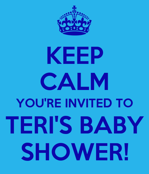 KEEP CALM YOU'RE INVITED TO TERI'S BABY SHOWER!