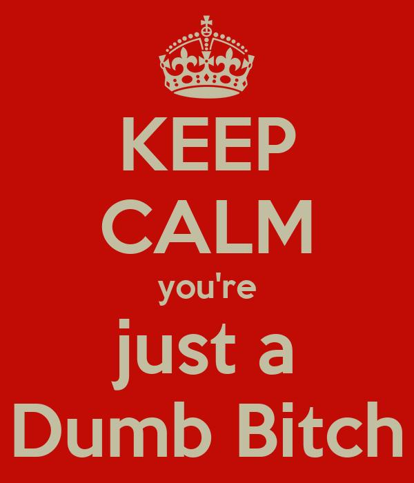 KEEP CALM you're just a Dumb Bitch