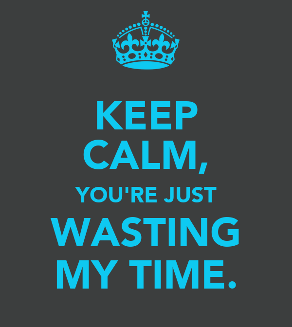 KEEP CALM, YOU'RE JUST WASTING MY TIME.