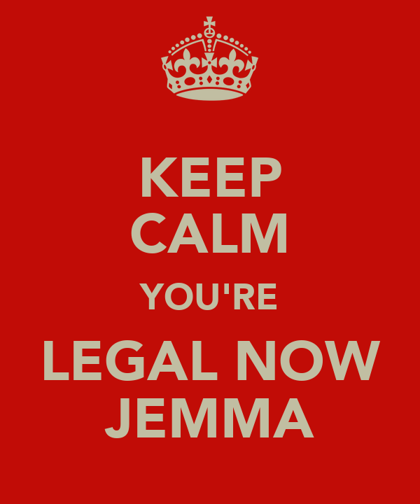 KEEP CALM YOU'RE LEGAL NOW JEMMA