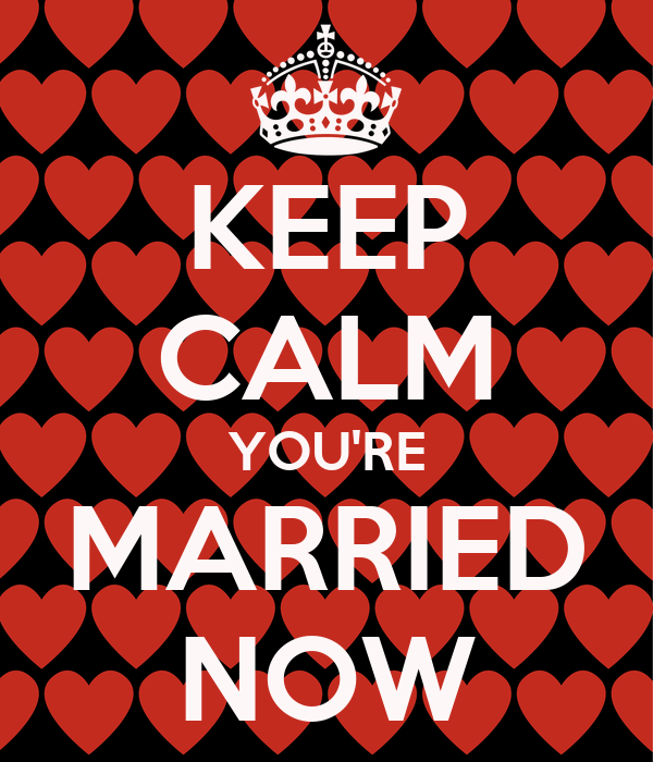 KEEP CALM YOU'RE MARRIED NOW