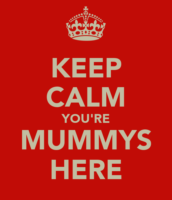 KEEP CALM YOU'RE MUMMYS HERE