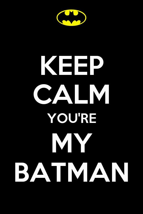 KEEP CALM YOU'RE MY BATMAN