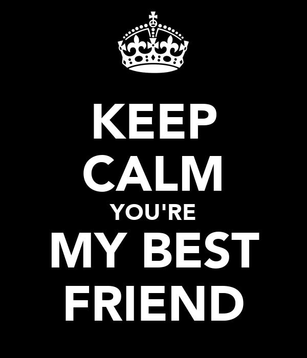 KEEP CALM YOU'RE MY BEST FRIEND
