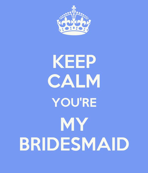 KEEP CALM YOU'RE MY BRIDESMAID