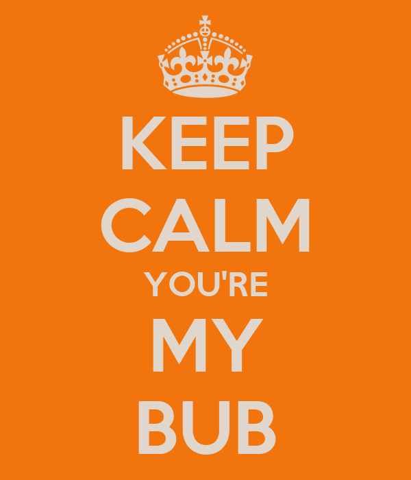KEEP CALM YOU'RE MY BUB