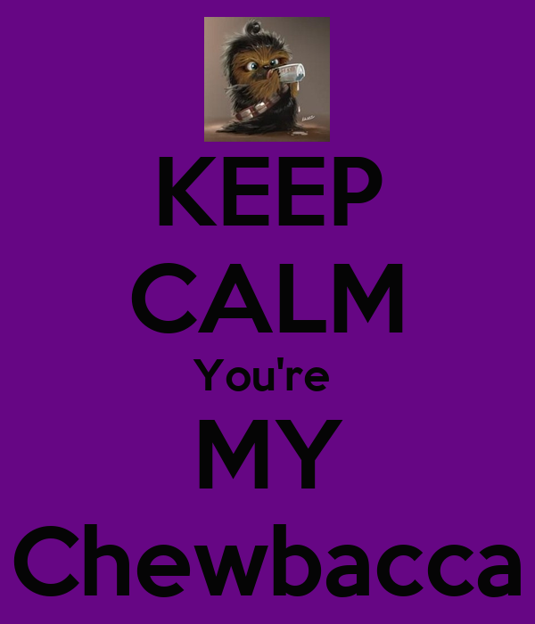 KEEP CALM You're  MY Chewbacca