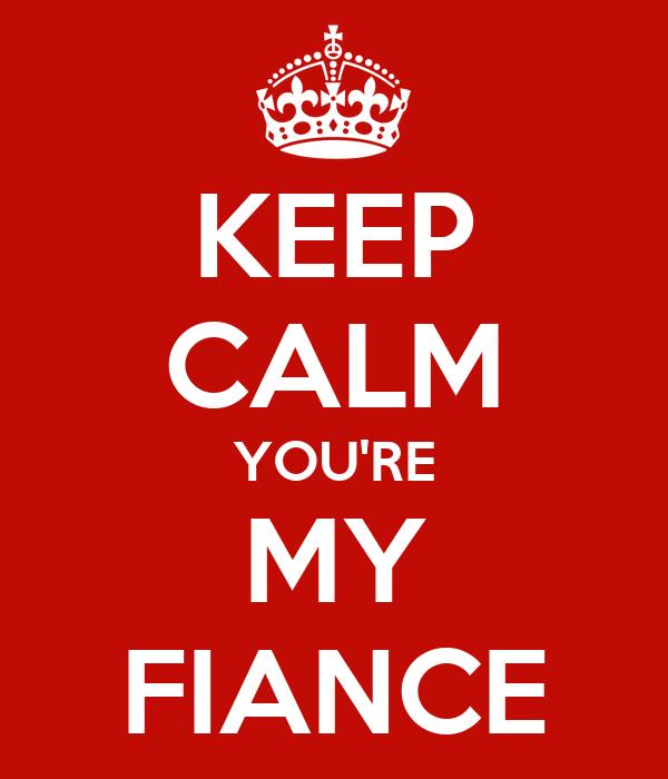 KEEP CALM YOU'RE MY FIANCE