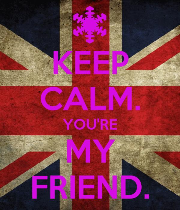 KEEP CALM. YOU'RE MY FRIEND.
