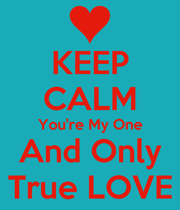 KEEP CALM You're My One  And Only  True LOVE
