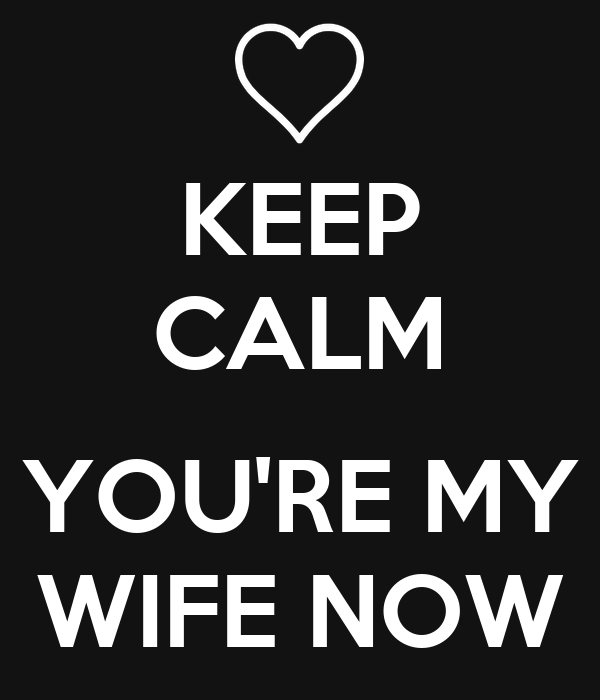 KEEP CALM  YOU'RE MY WIFE NOW
