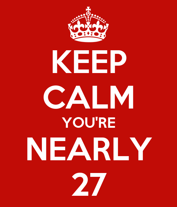 KEEP CALM YOU'RE NEARLY 27