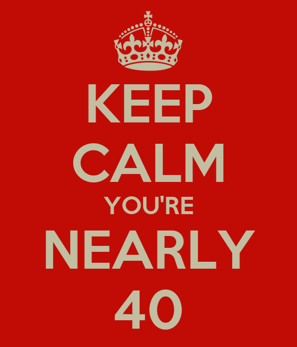 KEEP CALM YOU'RE NEARLY 40