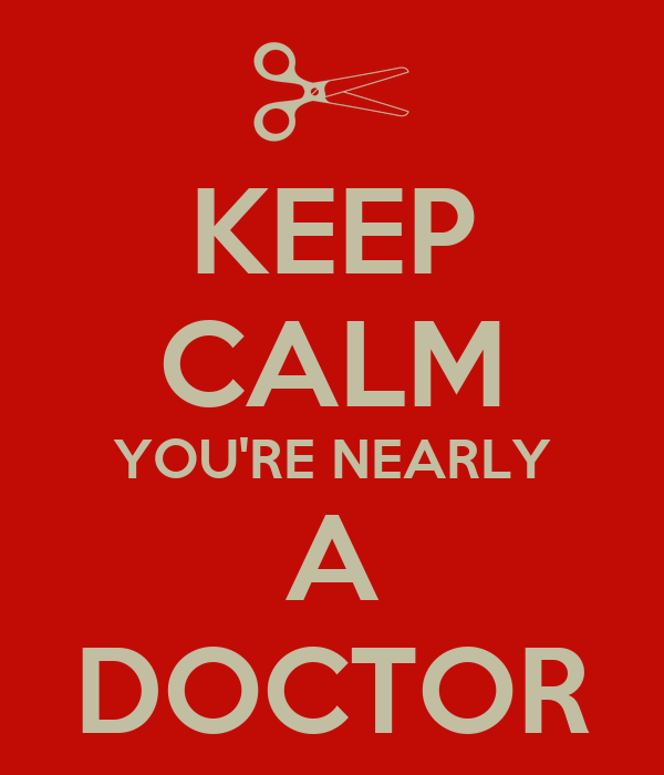 KEEP CALM YOU'RE NEARLY A DOCTOR