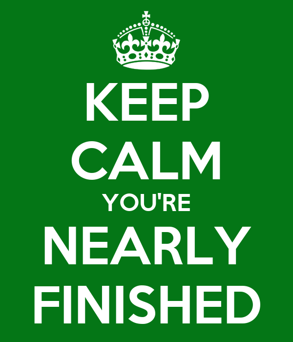 KEEP CALM YOU'RE NEARLY FINISHED