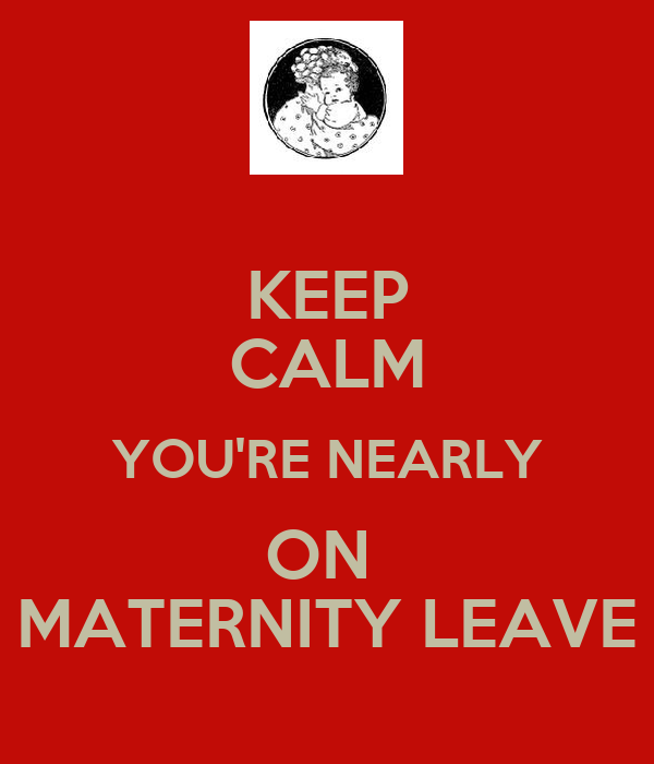 KEEP CALM YOU'RE NEARLY ON  MATERNITY LEAVE
