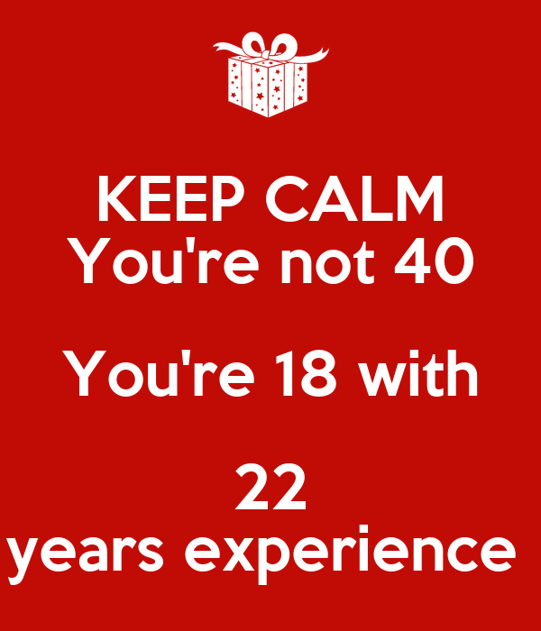 KEEP CALM You're not 40 You're 18 with 22 years experience