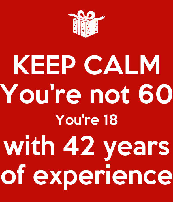 KEEP CALM You're not 60 You're 18 with 42 years of experience