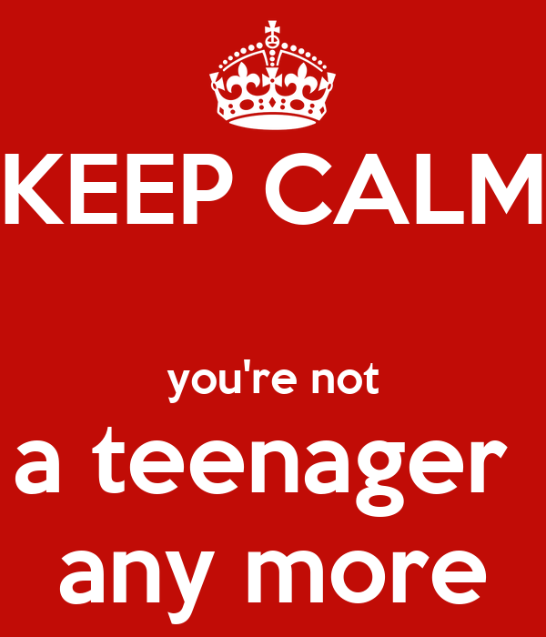 KEEP CALM  you're not a teenager  any more