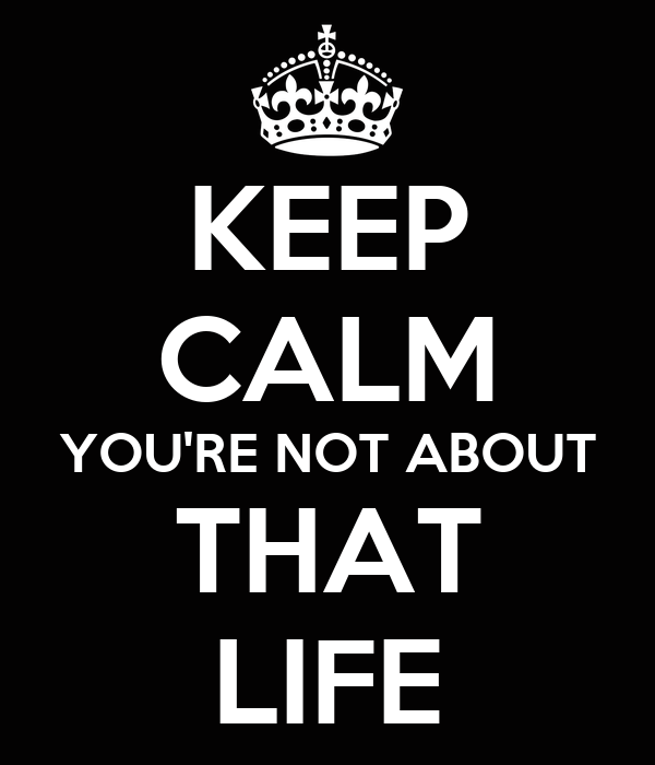 KEEP CALM YOU'RE NOT ABOUT THAT LIFE