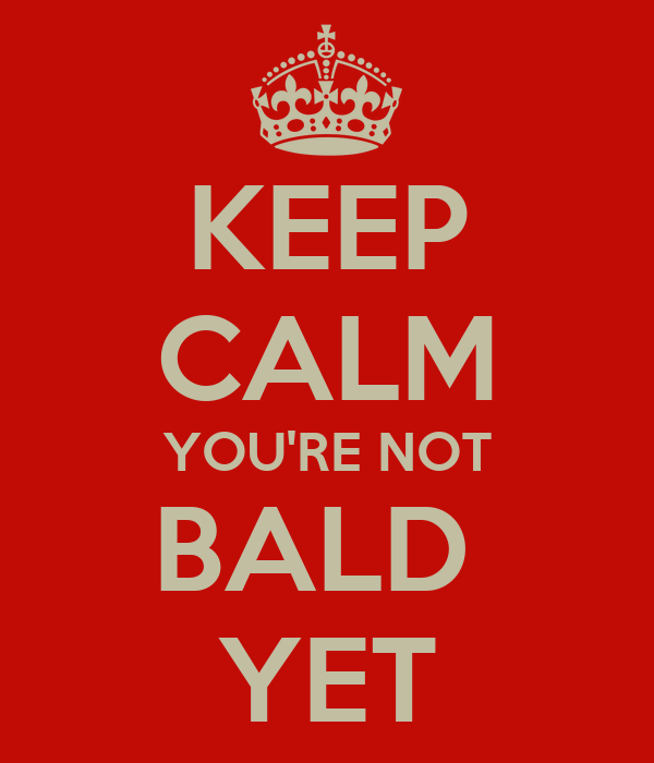 KEEP CALM YOU'RE NOT BALD  YET