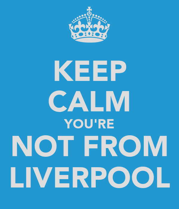 KEEP CALM YOU'RE NOT FROM LIVERPOOL