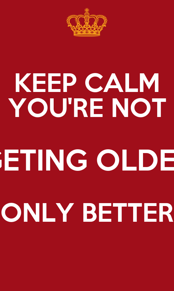 KEEP CALM YOU'RE NOT GETING OLDER ONLY BETTER