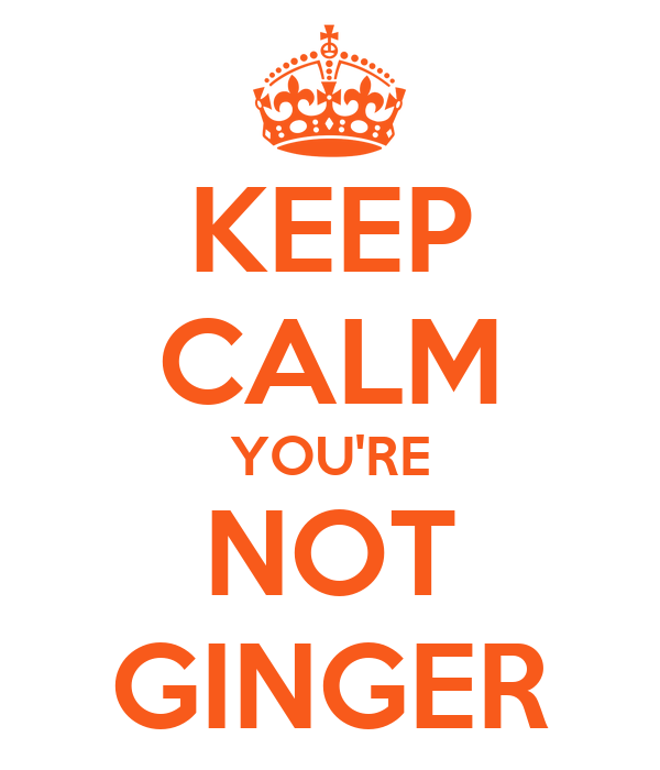 KEEP CALM YOU'RE NOT GINGER