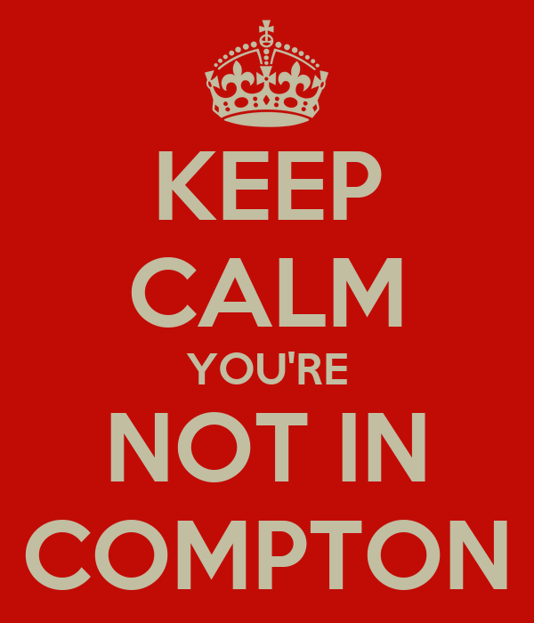 KEEP CALM YOU'RE NOT IN COMPTON