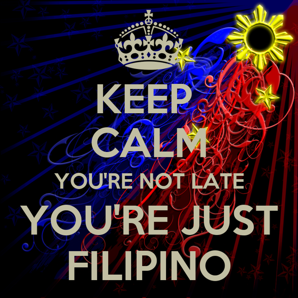 KEEP  CALM YOU'RE NOT LATE YOU'RE JUST FILIPINO