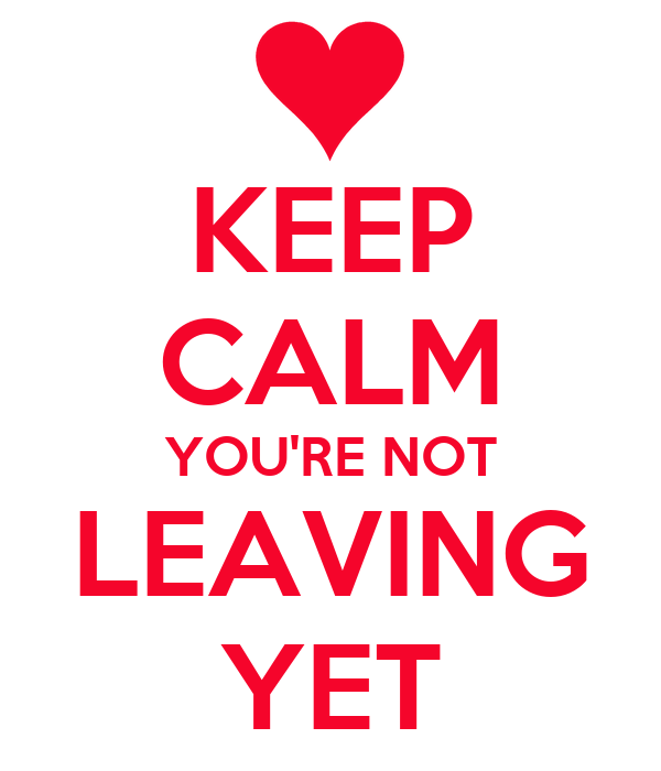 KEEP CALM YOU'RE NOT LEAVING YET