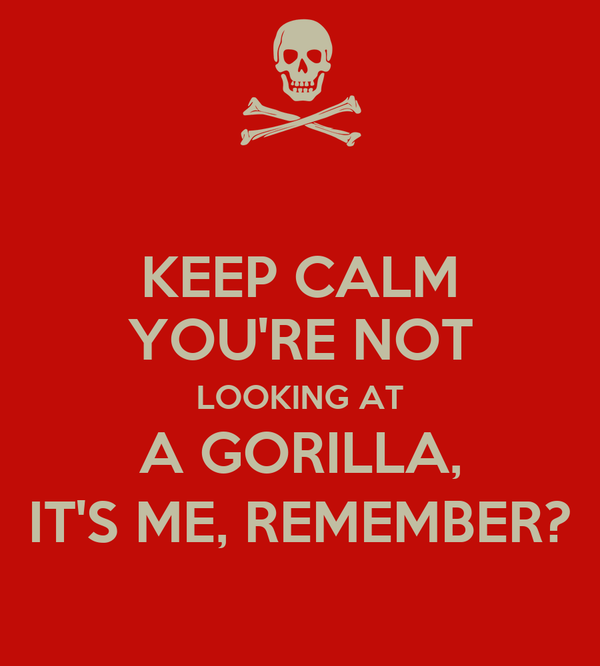 KEEP CALM YOU'RE NOT LOOKING AT A GORILLA, IT'S ME, REMEMBER?