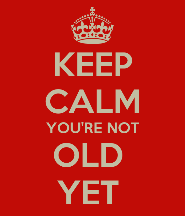 KEEP CALM YOU'RE NOT OLD  YET
