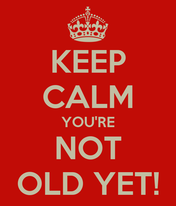 KEEP CALM YOU'RE NOT OLD YET!