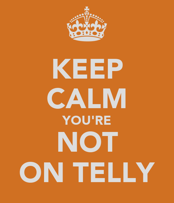 KEEP CALM YOU'RE NOT ON TELLY