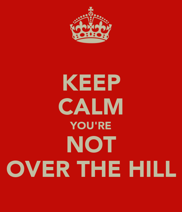KEEP CALM YOU'RE NOT OVER THE HILL