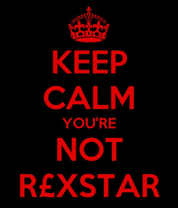 KEEP CALM YOU'RE NOT R£XSTAR