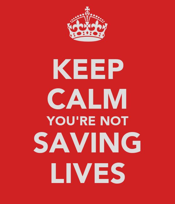 KEEP CALM YOU'RE NOT SAVING LIVES