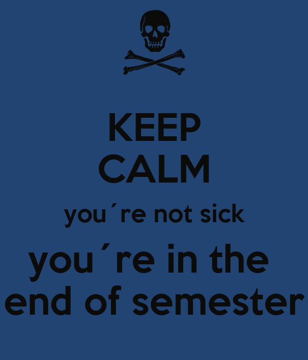 KEEP CALM you´re not sick you´re in the  end of semester