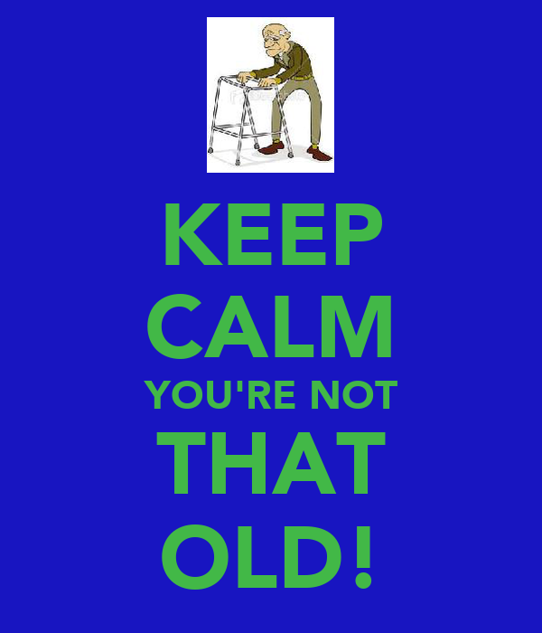 KEEP CALM YOU'RE NOT THAT OLD!