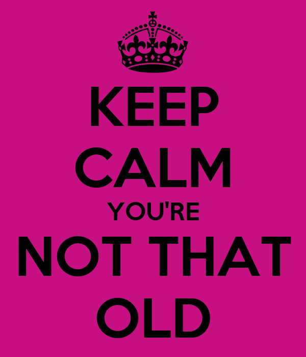 KEEP CALM YOU'RE NOT THAT OLD