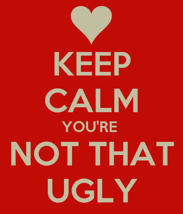 KEEP CALM YOU'RE  NOT THAT UGLY
