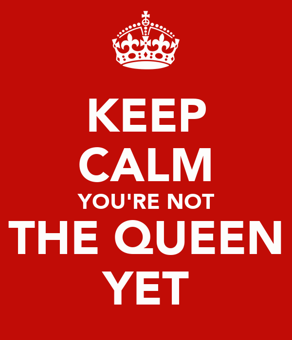 KEEP CALM YOU'RE NOT THE QUEEN YET