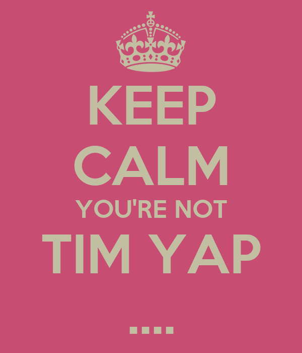 KEEP CALM YOU'RE NOT TIM YAP ....