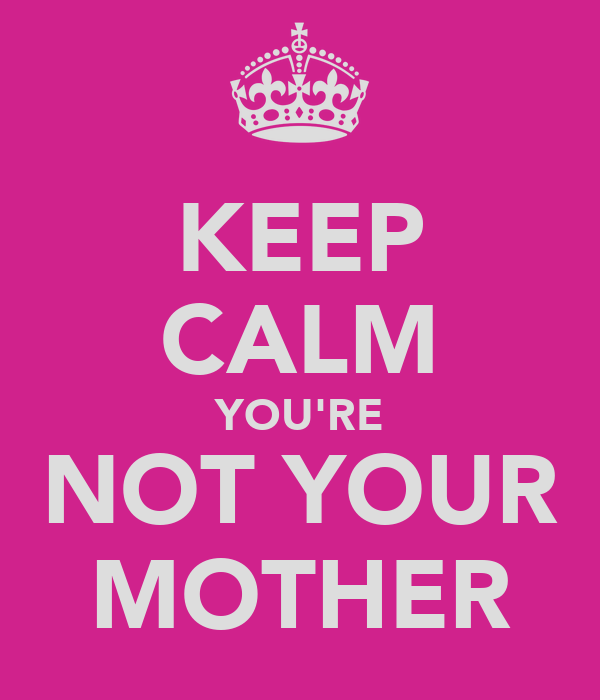 KEEP CALM YOU'RE NOT YOUR MOTHER