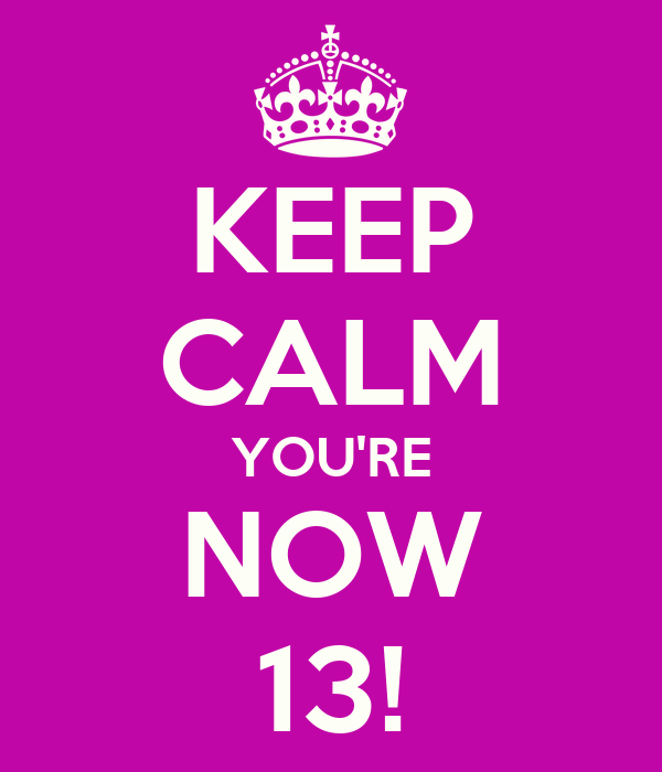 KEEP CALM YOU'RE NOW 13!