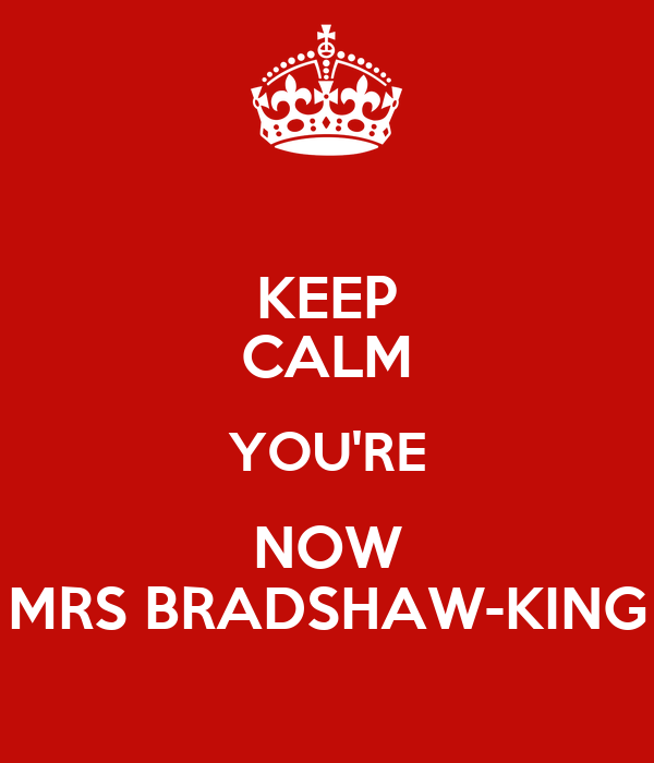 KEEP CALM YOU'RE NOW MRS BRADSHAW-KING