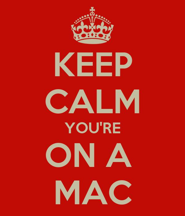 KEEP CALM YOU'RE ON A  MAC